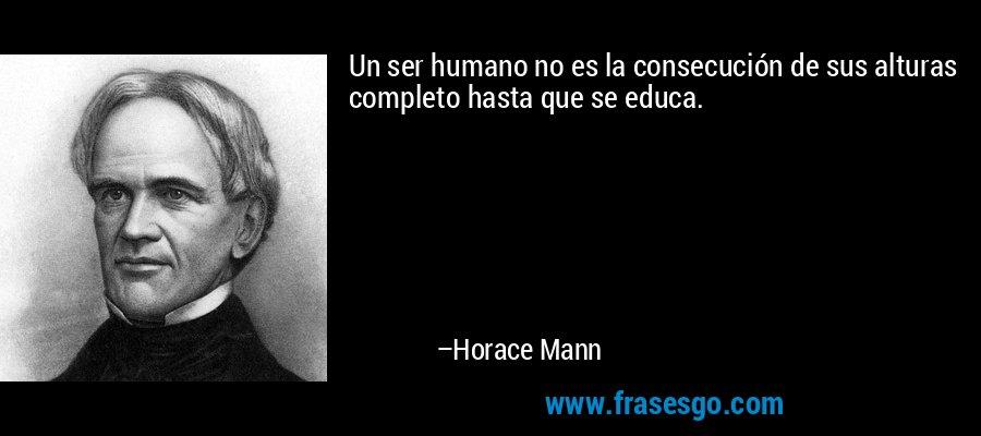Un ser humano no es la consecución de sus alturas completo hasta que se educa. – Horace Mann