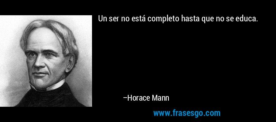 Un ser no está completo hasta que no se educa. – Horace Mann