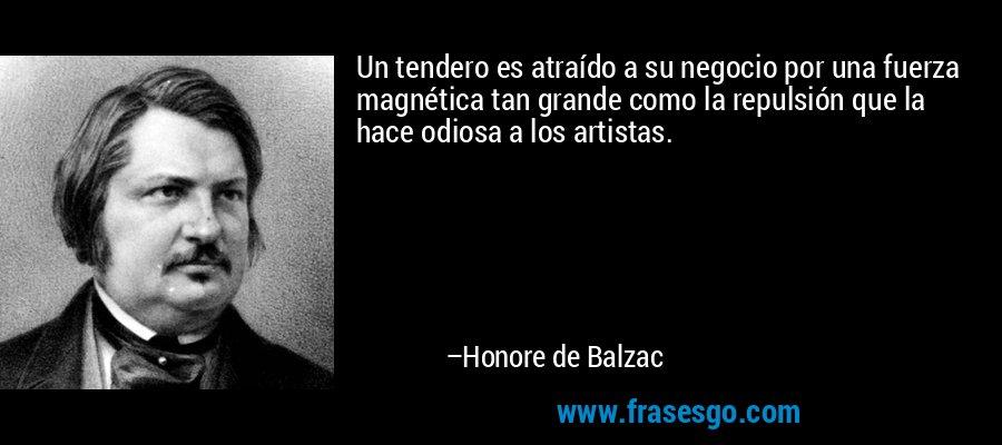 Un tendero es atraído a su negocio por una fuerza magnética tan grande como la repulsión que la hace odiosa a los artistas. – Honore de Balzac