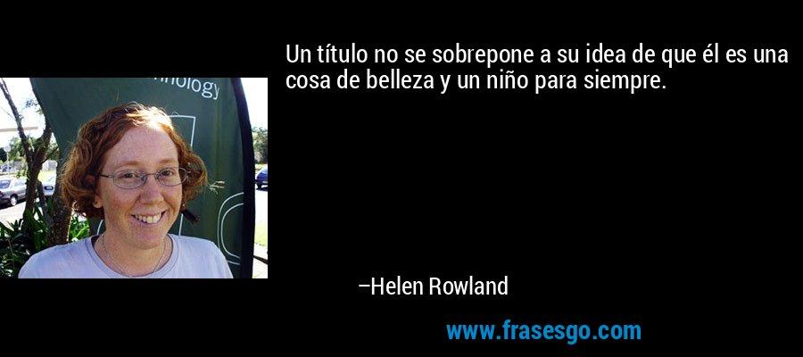 Un título no se sobrepone a su idea de que él es una cosa de belleza y un niño para siempre. – Helen Rowland