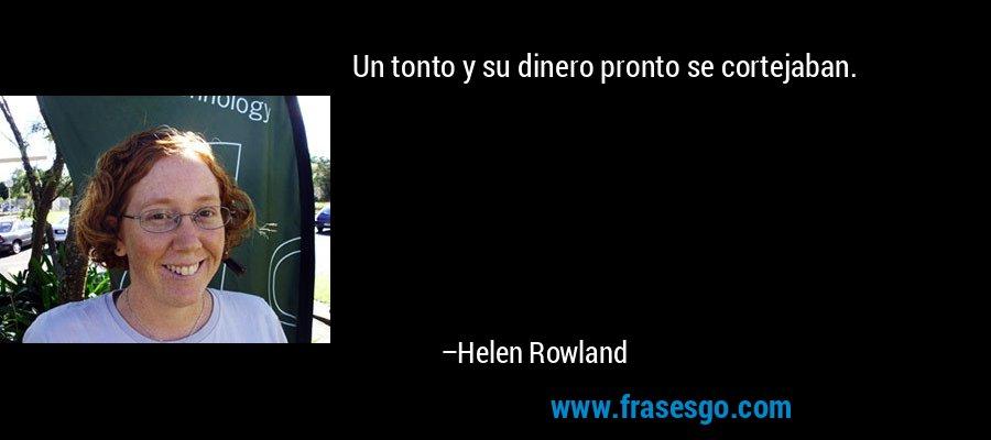 Un tonto y su dinero pronto se cortejaban. – Helen Rowland