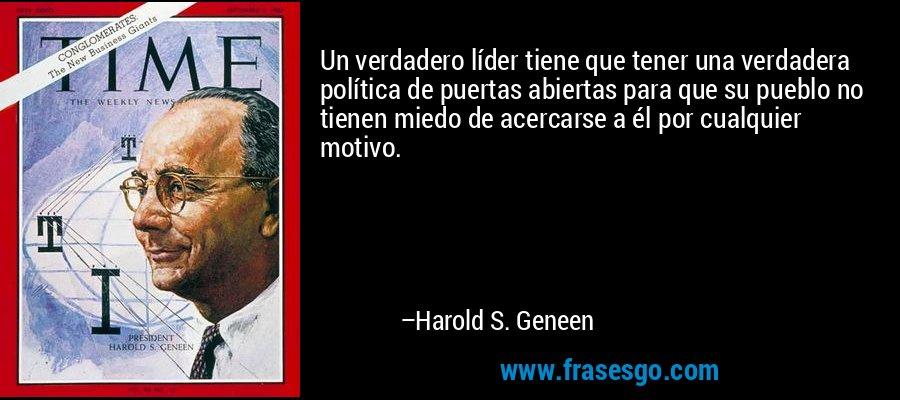 Un verdadero líder tiene que tener una verdadera política de puertas abiertas para que su pueblo no tienen miedo de acercarse a él por cualquier motivo. – Harold S. Geneen