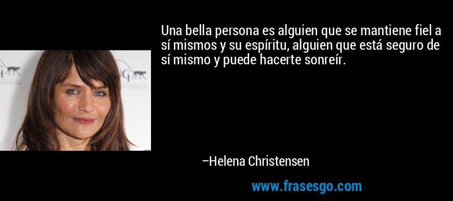 Una bella persona es alguien que se mantiene fiel a sí mismos y su espíritu, alguien que está seguro de sí mismo y puede hacerte sonreír. – Helena Christensen