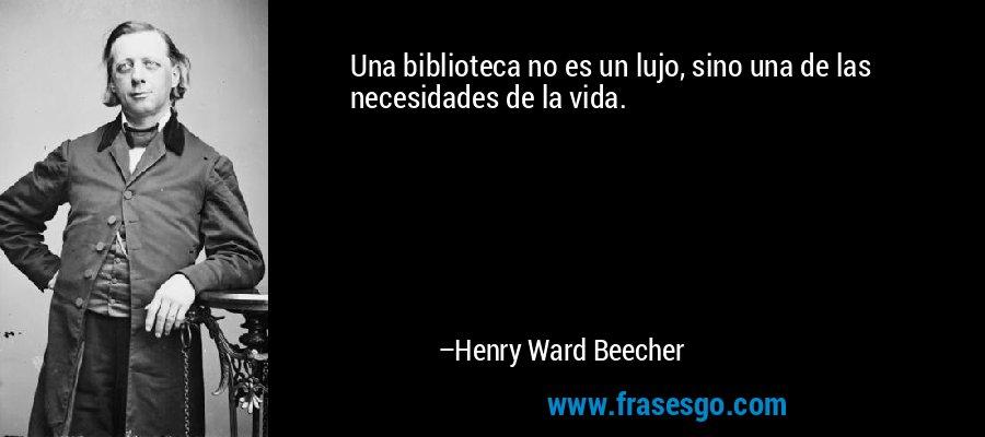 Una biblioteca no es un lujo, sino una de las necesidades de la vida. – Henry Ward Beecher