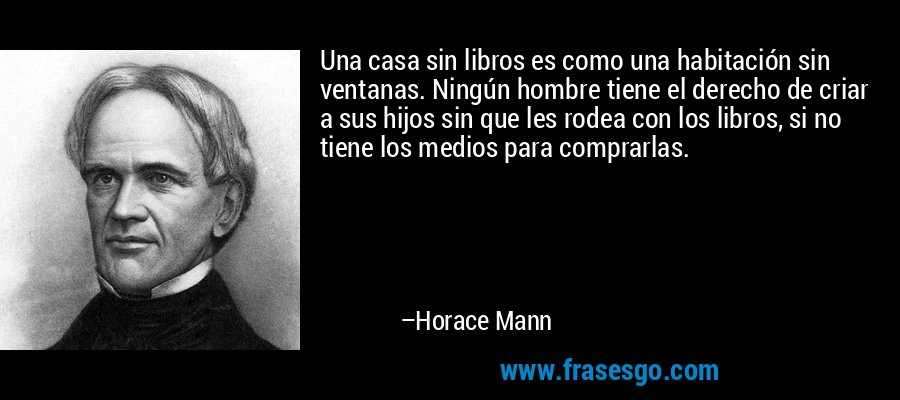Una casa sin libros es como una habitación sin ventanas. Ningún hombre tiene el derecho de criar a sus hijos sin que les rodea con los libros, si no tiene los medios para comprarlas. – Horace Mann