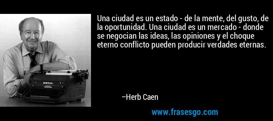 Una ciudad es un estado - de la mente, del gusto, de la oportunidad. Una ciudad es un mercado - donde se negocian las ideas, las opiniones y el choque eterno conflicto pueden producir verdades eternas. – Herb Caen