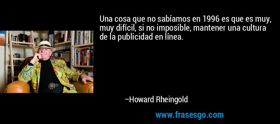 Una cosa que no sabíamos en 1996 es que es muy, muy difícil, si no imposible, mantener una cultura de la publicidad en línea. – Howard Rheingold