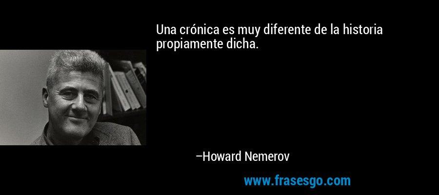 Una crónica es muy diferente de la historia propiamente dicha. – Howard Nemerov