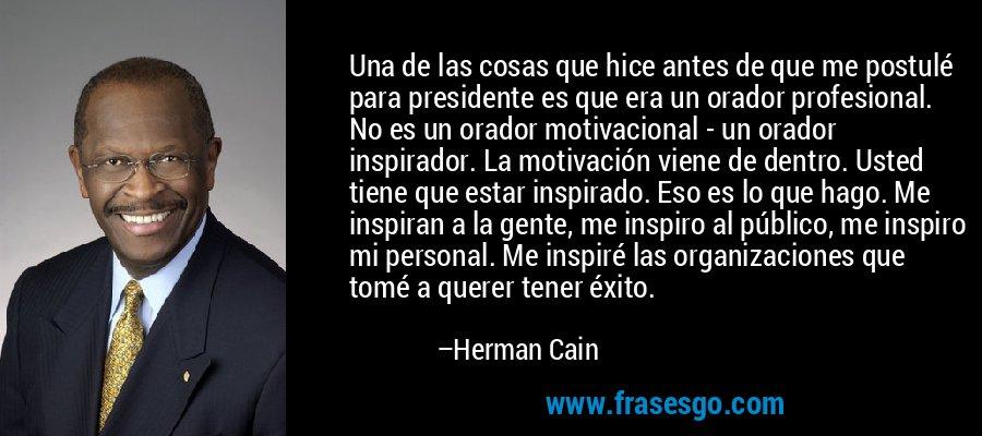 Una de las cosas que hice antes de que me postulé para presidente es que era un orador profesional. No es un orador motivacional - un orador inspirador. La motivación viene de dentro. Usted tiene que estar inspirado. Eso es lo que hago. Me inspiran a la gente, me inspiro al público, me inspiro mi personal. Me inspiré las organizaciones que tomé a querer tener éxito. – Herman Cain