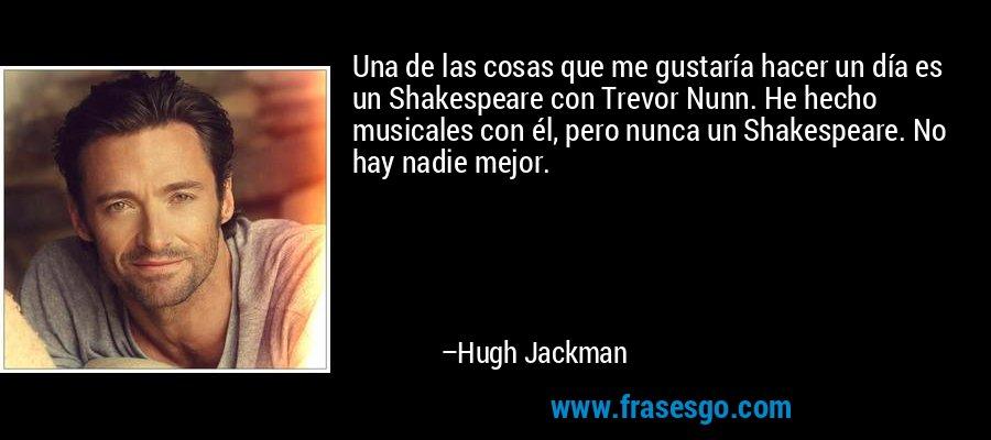 Una de las cosas que me gustaría hacer un día es un Shakespeare con Trevor Nunn. He hecho musicales con él, pero nunca un Shakespeare. No hay nadie mejor. – Hugh Jackman