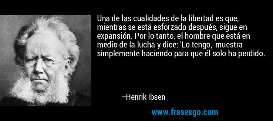 Una de las cualidades de la libertad es que, mientras se está esforzado después, sigue en expansión. Por lo tanto, el hombre que está en medio de la lucha y dice: 'Lo tengo,' muestra simplemente haciendo para que él solo ha perdido. – Henrik Ibsen