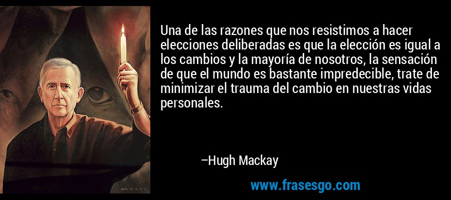 Una de las razones que nos resistimos a hacer elecciones deliberadas es que la elección es igual a los cambios y la mayoría de nosotros, la sensación de que el mundo es bastante impredecible, trate de minimizar el trauma del cambio en nuestras vidas personales. – Hugh Mackay