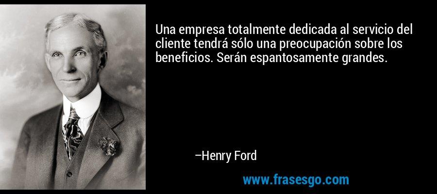 Una empresa totalmente dedicada al servicio del cliente tendrá sólo una preocupación sobre los beneficios. Serán espantosamente grandes. – Henry Ford