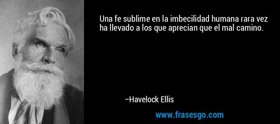 Una fe sublime en la imbecilidad humana rara vez ha llevado a los que aprecian que el mal camino. – Havelock Ellis