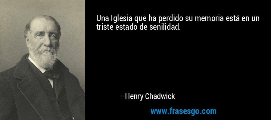 Una Iglesia que ha perdido su memoria está en un triste estado de senilidad. – Henry Chadwick