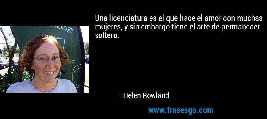 Una licenciatura es el que hace el amor con muchas mujeres, y sin embargo tiene el arte de permanecer soltero. – Helen Rowland