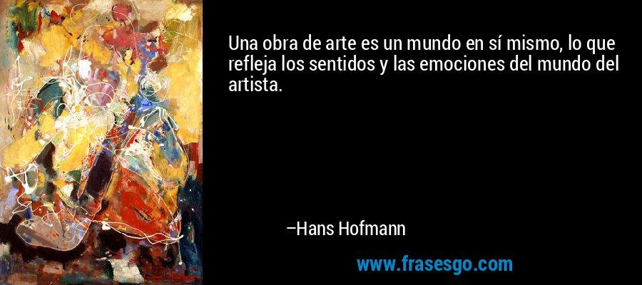 Una obra de arte es un mundo en sí mismo, lo que refleja los sentidos y las emociones del mundo del artista. – Hans Hofmann