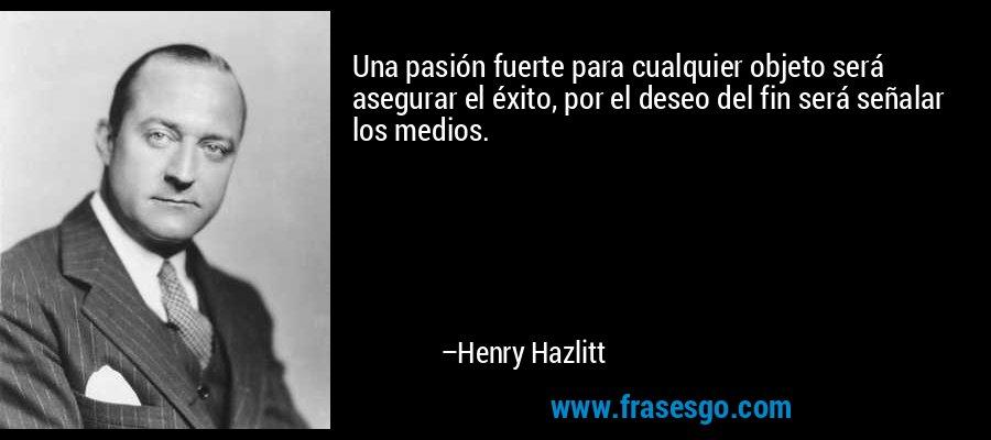 Una pasión fuerte para cualquier objeto será asegurar el éxito, por el deseo del fin será señalar los medios. – Henry Hazlitt