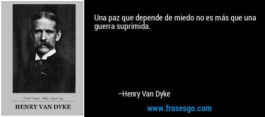 Una paz que depende de miedo no es más que una guerra suprimida. – Henry Van Dyke