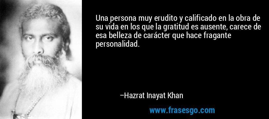 Una persona muy erudito y calificado en la obra de su vida en los que la gratitud es ausente, carece de esa belleza de carácter que hace fragante personalidad. – Hazrat Inayat Khan