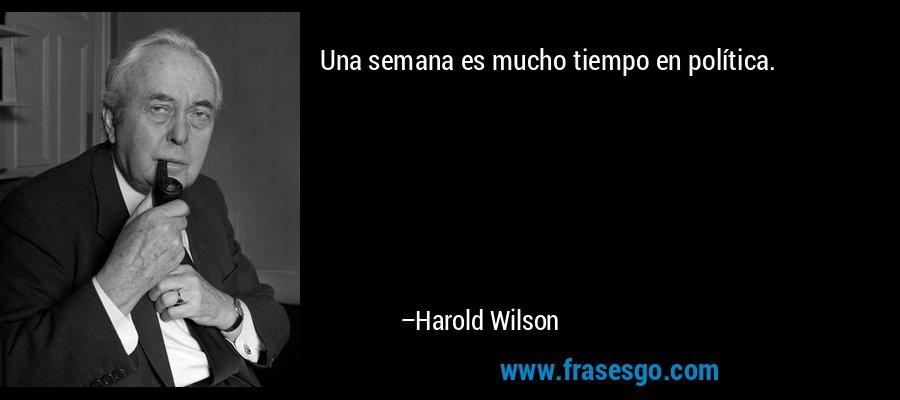 Una semana es mucho tiempo en política. – Harold Wilson