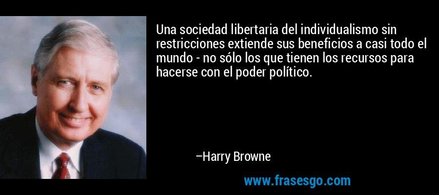 Una sociedad libertaria del individualismo sin restricciones extiende sus beneficios a casi todo el mundo - no sólo los que tienen los recursos para hacerse con el poder político. – Harry Browne