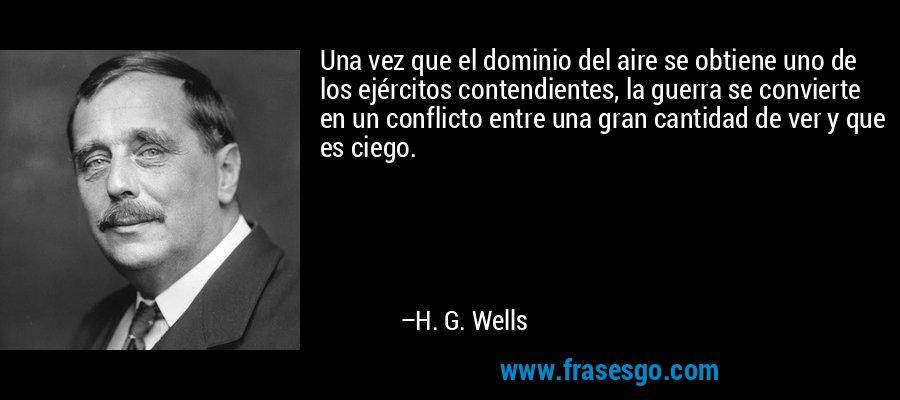 Una vez que el dominio del aire se obtiene uno de los ejércitos contendientes, la guerra se convierte en un conflicto entre una gran cantidad de ver y que es ciego. – H. G. Wells