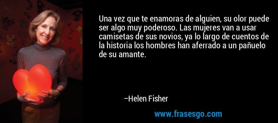 Una vez que te enamoras de alguien, su olor puede ser algo muy poderoso. Las mujeres van a usar camisetas de sus novios, ya lo largo de cuentos de la historia los hombres han aferrado a un pañuelo de su amante. – Helen Fisher