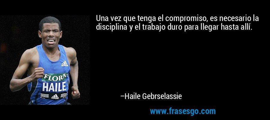 Una vez que tenga el compromiso, es necesario la disciplina y el trabajo duro para llegar hasta allí. – Haile Gebrselassie