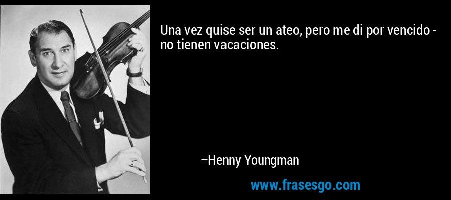 Una vez quise ser un ateo, pero me di por vencido - no tienen vacaciones. – Henny Youngman