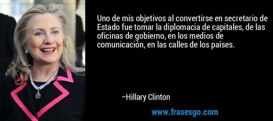 Uno de mis objetivos al convertirse en secretario de Estado fue tomar la diplomacia de capitales, de las oficinas de gobierno, en los medios de comunicación, en las calles de los países. – Hillary Clinton
