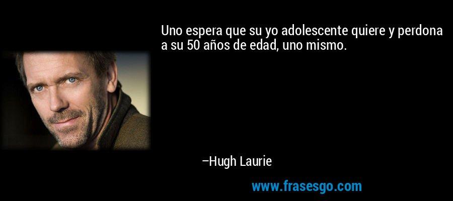 Uno espera que su yo adolescente quiere y perdona a su 50 años de edad, uno mismo. – Hugh Laurie