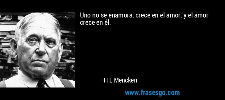 Uno no se enamora, crece en el amor, y el amor crece en él. – H L Mencken