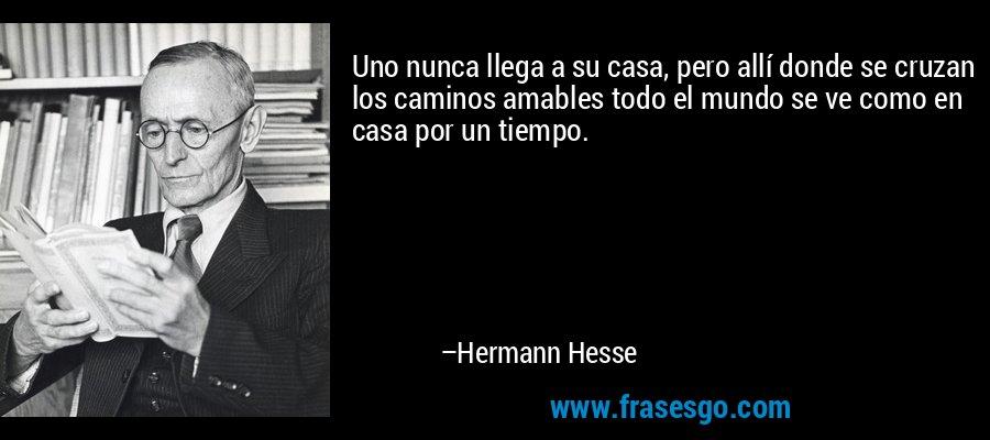 Uno nunca llega a su casa, pero allí donde se cruzan los caminos amables todo el mundo se ve como en casa por un tiempo. – Hermann Hesse