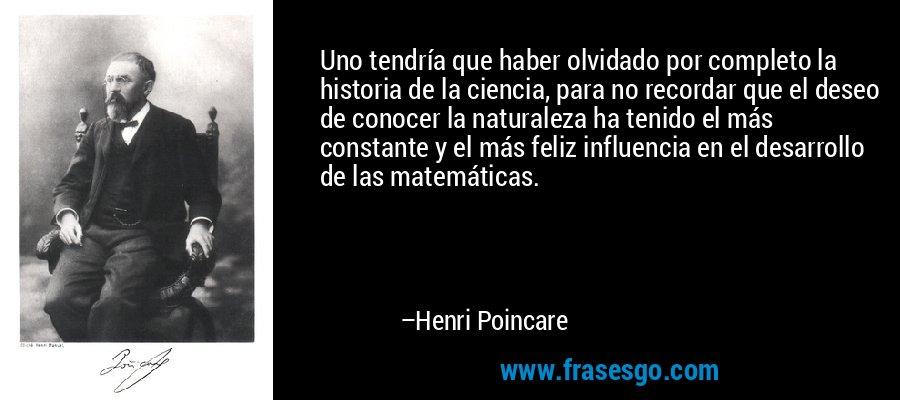 Uno tendría que haber olvidado por completo la historia de la ciencia, para no recordar que el deseo de conocer la naturaleza ha tenido el más constante y el más feliz influencia en el desarrollo de las matemáticas. – Henri Poincare