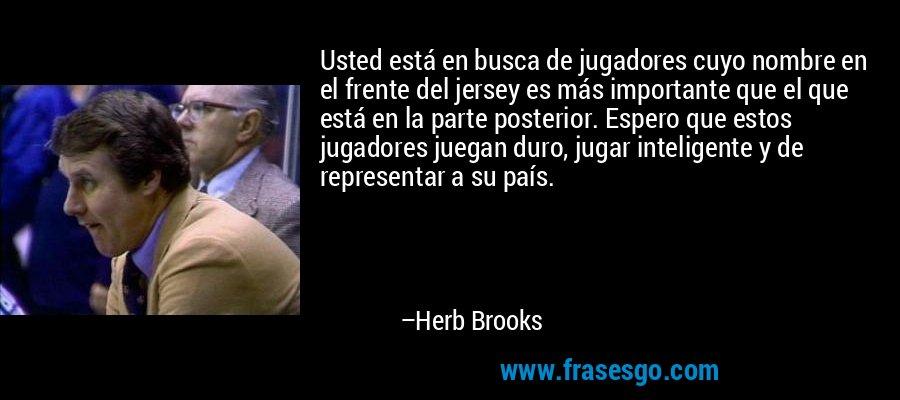 Usted está en busca de jugadores cuyo nombre en el frente del jersey es más importante que el que está en la parte posterior. Espero que estos jugadores juegan duro, jugar inteligente y de representar a su país. – Herb Brooks