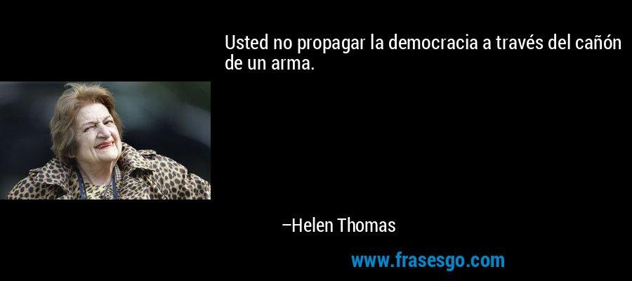 Usted no propagar la democracia a través del cañón de un arma. – Helen Thomas
