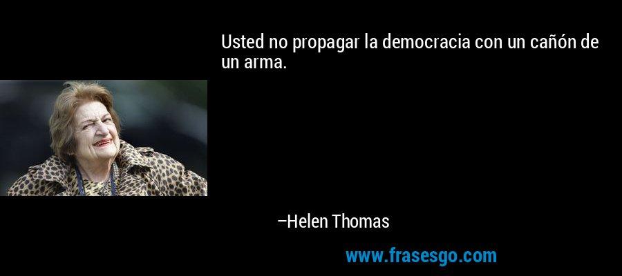Usted no propagar la democracia con un cañón de un arma. – Helen Thomas