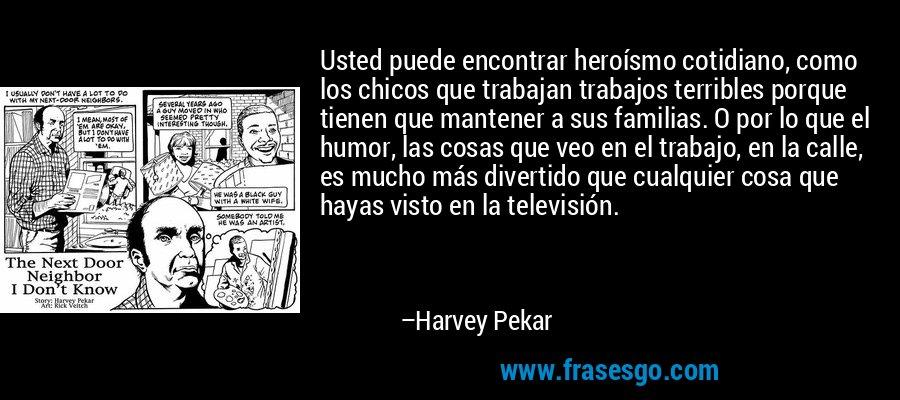 Usted puede encontrar heroísmo cotidiano, como los chicos que trabajan trabajos terribles porque tienen que mantener a sus familias. O por lo que el humor, las cosas que veo en el trabajo, en la calle, es mucho más divertido que cualquier cosa que hayas visto en la televisión. – Harvey Pekar
