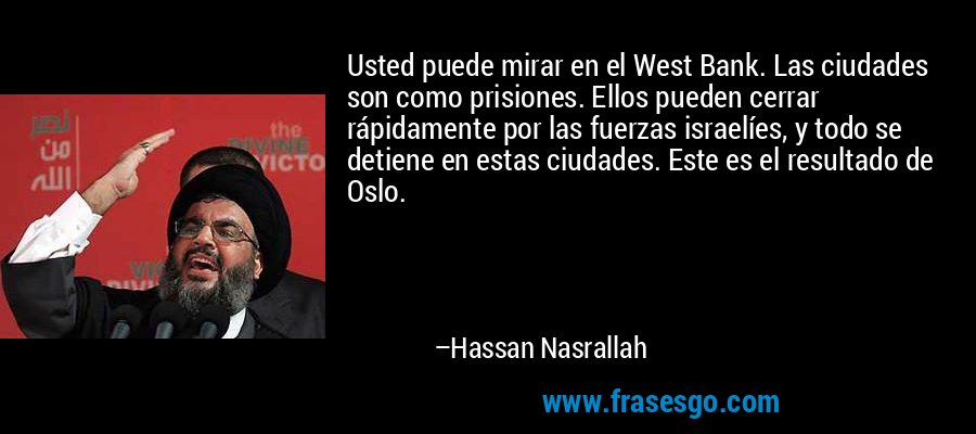 Usted puede mirar en el West Bank. Las ciudades son como prisiones. Ellos pueden cerrar rápidamente por las fuerzas israelíes, y todo se detiene en estas ciudades. Este es el resultado de Oslo. – Hassan Nasrallah