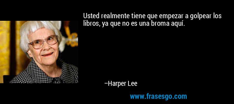 Usted realmente tiene que empezar a golpear los libros, ya que no es una broma aquí. – Harper Lee