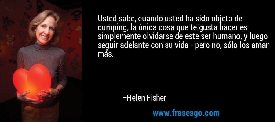 Usted sabe, cuando usted ha sido objeto de dumping, la única cosa que te gusta hacer es simplemente olvidarse de este ser humano, y luego seguir adelante con su vida - pero no, sólo los aman más. – Helen Fisher