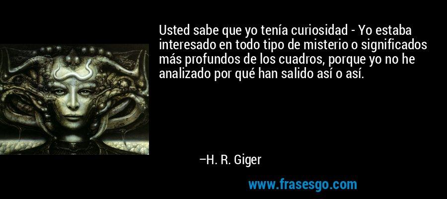Usted sabe que yo tenía curiosidad - Yo estaba interesado en todo tipo de misterio o significados más profundos de los cuadros, porque yo no he analizado por qué han salido así o así. – H. R. Giger