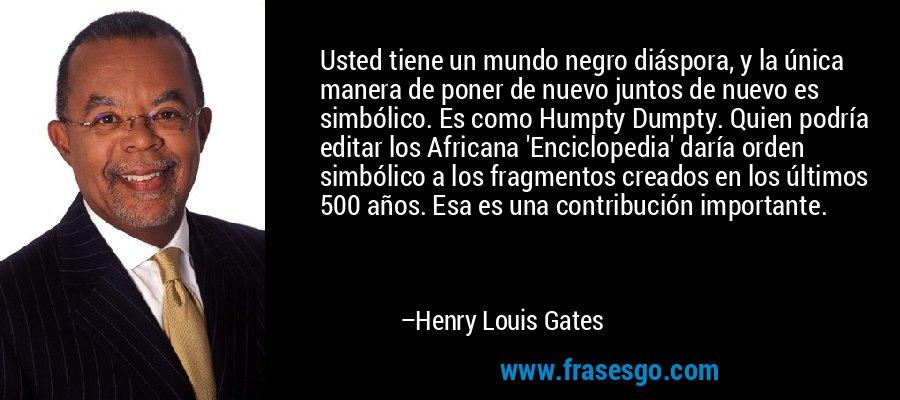 Usted tiene un mundo negro diáspora, y la única manera de poner de nuevo juntos de nuevo es simbólico. Es como Humpty Dumpty. Quien podría editar los Africana 'Enciclopedia' daría orden simbólico a los fragmentos creados en los últimos 500 años. Esa es una contribución importante. – Henry Louis Gates