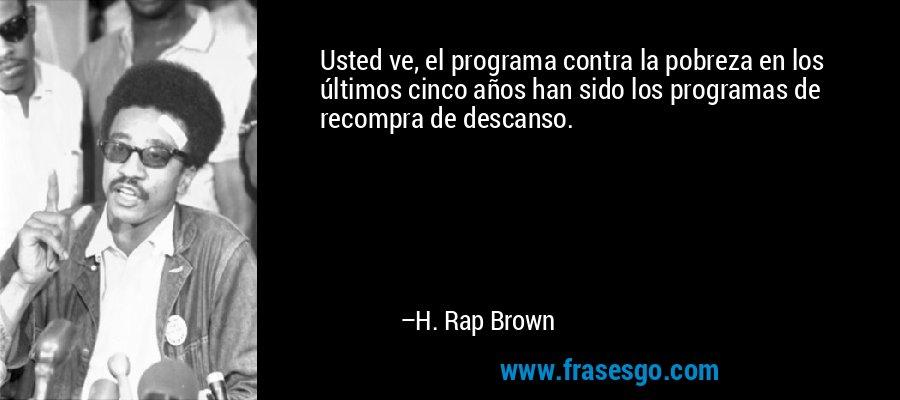 Usted ve, el programa contra la pobreza en los últimos cinco años han sido los programas de recompra de descanso. – H. Rap Brown