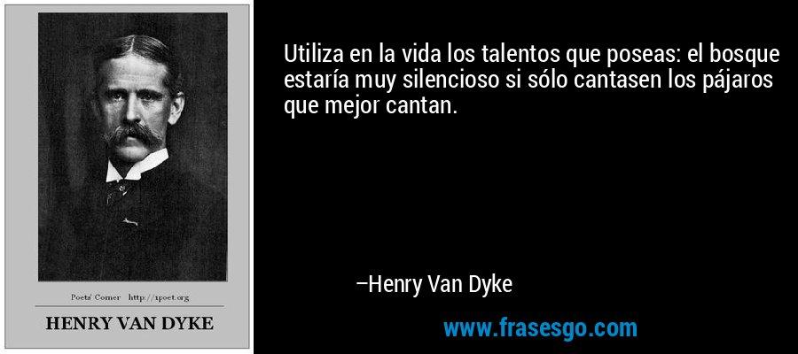 Utiliza en la vida los talentos que poseas: el bosque estaría muy silencioso si sólo cantasen los pájaros que mejor cantan. – Henry Van Dyke