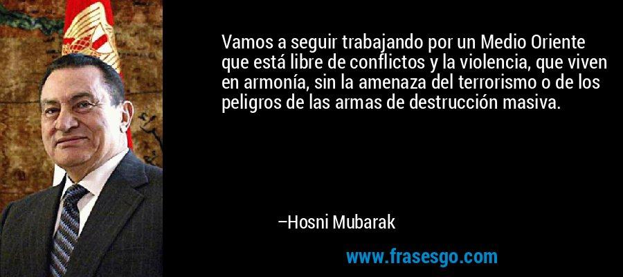 Vamos a seguir trabajando por un Medio Oriente que está libre de conflictos y la violencia, que viven en armonía, sin la amenaza del terrorismo o de los peligros de las armas de destrucción masiva. – Hosni Mubarak