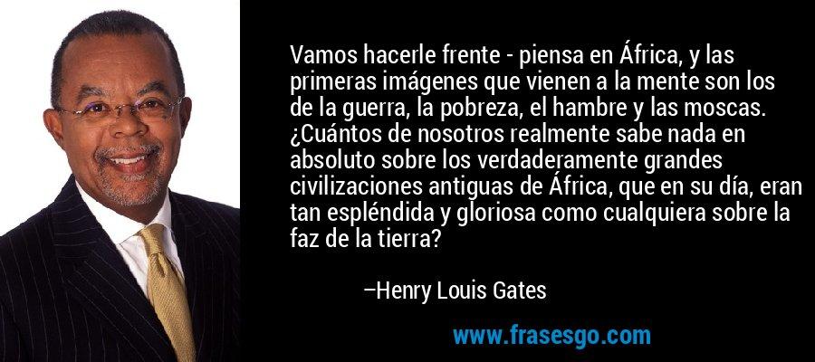 Vamos hacerle frente - piensa en África, y las primeras imágenes que vienen a la mente son los de la guerra, la pobreza, el hambre y las moscas. ¿Cuántos de nosotros realmente sabe nada en absoluto sobre los verdaderamente grandes civilizaciones antiguas de África, que en su día, eran tan espléndida y gloriosa como cualquiera sobre la faz de la tierra? – Henry Louis Gates