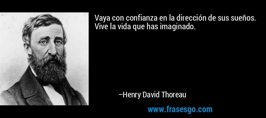 Vaya con confianza en la dirección de sus sueños. Vive la vida que has imaginado. – Henry David Thoreau