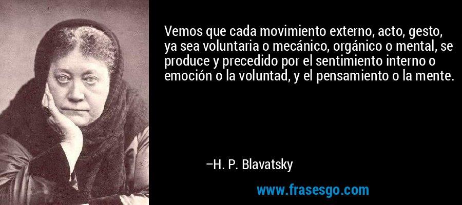 Vemos que cada movimiento externo, acto, gesto, ya sea voluntaria o mecánico, orgánico o mental, se produce y precedido por el sentimiento interno o emoción o la voluntad, y el pensamiento o la mente. – H. P. Blavatsky